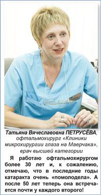 Татьяна Вячеславовна ПЕТРУСЁВА,  офтальмохирург «Клиники микрохирургии глаза на Маерчака», врач высшей категории: Я работаю офтальмохирургом более 30 лет и, к сожалению, отмечаю, что в последние годы катаракта очень «помолодела». А после 50 лет теперь она встречается почти у каждого второго!